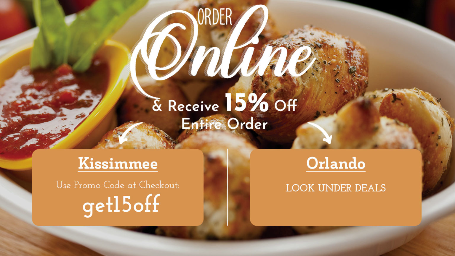 "Order Online & Receive 15% Off your Entire Order - Ordering from Kissimmee, use the Promo Code ""get15off"". Ordering from Orlando, look under the deals section."
